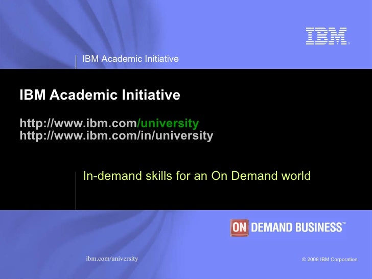 IBM Academic Initiative http:// www.ibm.com /university http:// www.ibm.com /in/university In-demand skills for an On Dema...