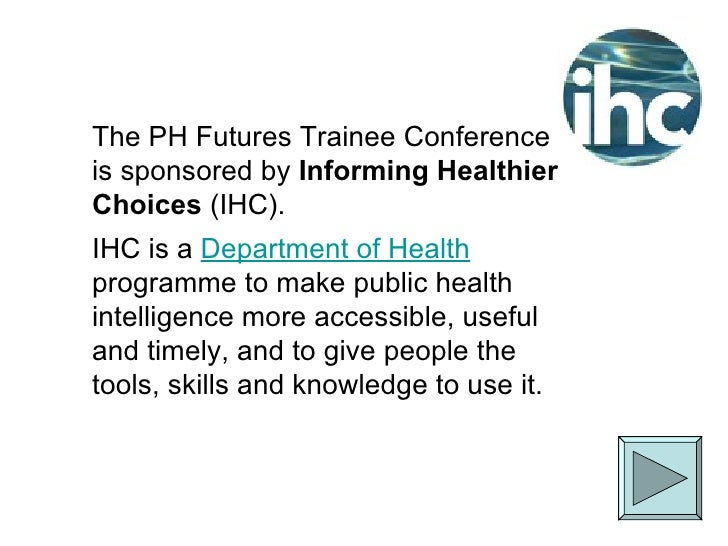The PH Futures Trainee Conference is sponsored by  Informing Healthier Choices  (IHC). IHC is a  Department of Health  pro...