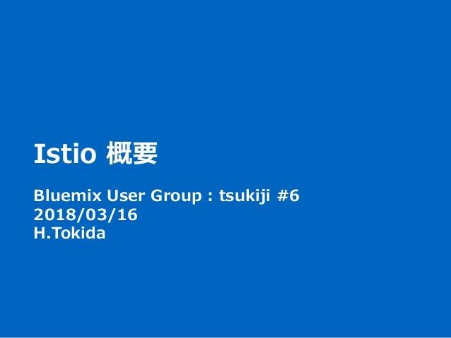 Istio 概要 Bluemix User Group : tsukiji #6 2018/03/16 H.Tokida