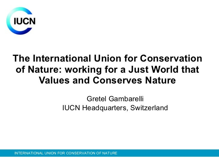 The International Union for Conservation of Nature: working for a Just World that Values and Conserves Nature Gretel Gamba...