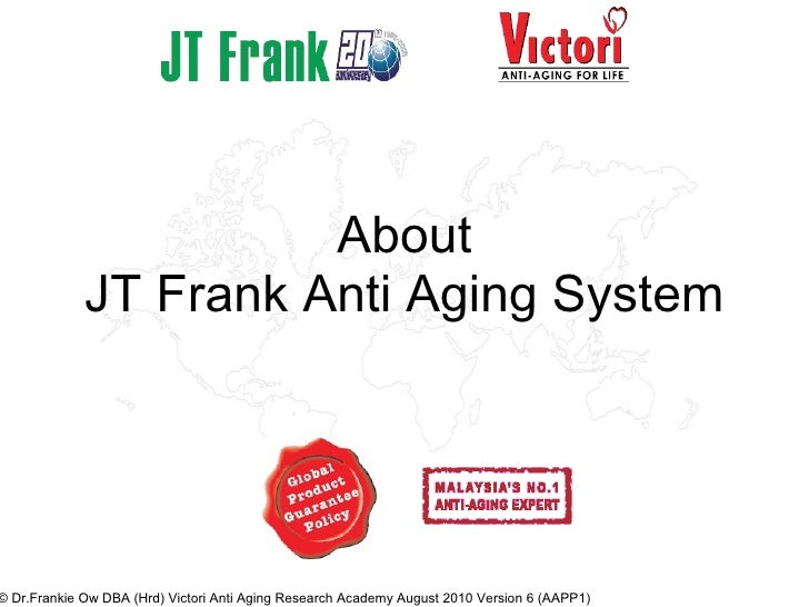 About JT Frank Anti Aging System © Dr.Frankie Ow DBA (Hrd) Victori Anti Aging Research Academy August 2010 Version 6 (AAPP1)