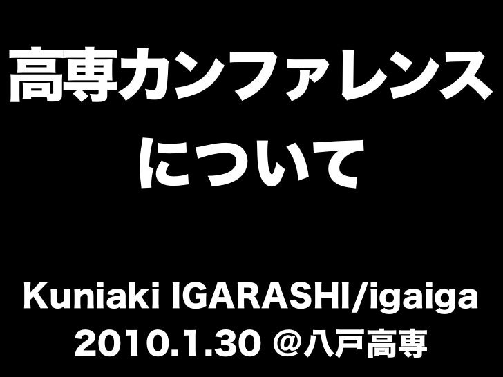 高専カンファレンス  についてKuniaki IGARASHI/igaiga  2010.1.30 @八戸高専
