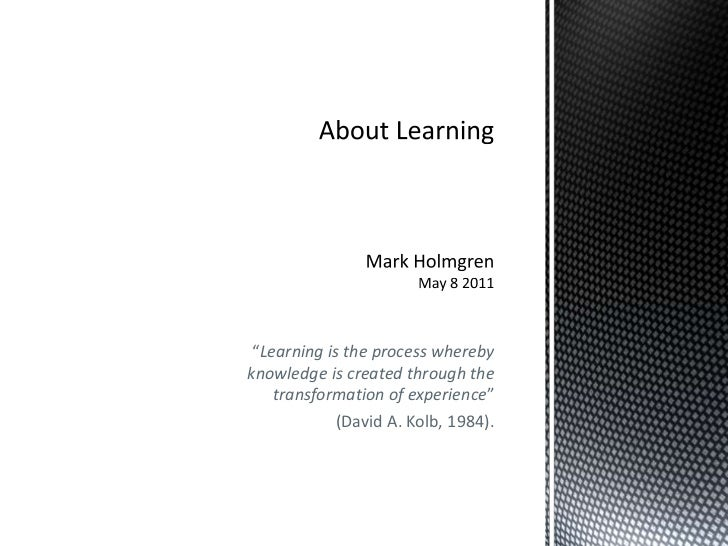 "About LearningMark HolmgrenMay 8 2011<br />""Learning is the process whereby knowledge is created through the transformatio..."