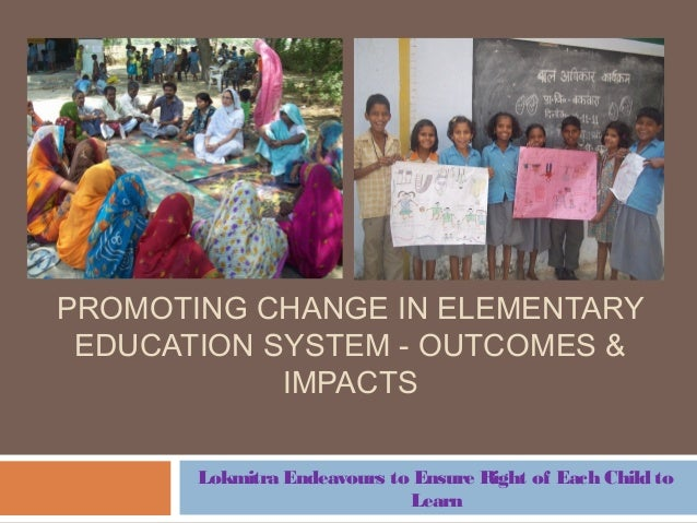 PROMOTING CHANGE IN ELEMENTARY EDUCATION SYSTEM - OUTCOMES & IMPACTS Lokmitra Endeavours to Ensure Right of Each Child to ...