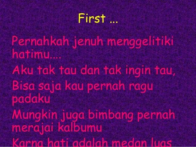 First ... Pernahkah jenuh menggelitiki hatimu.... Aku tak tau dan tak ingin tau, Bisa saja kau pernah ragu padaku Mungkin ...