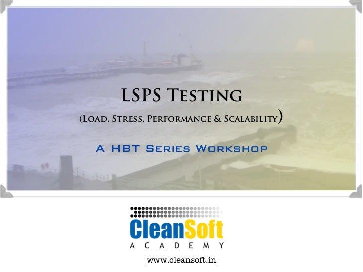 LSPS Testing                                       )(Load, Stress, Performance & Scalability   A HBT Series Workshop      ...