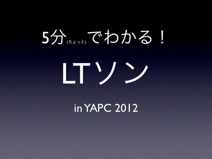 5分(ちょっと)   でわかる! LTソン     in YAPC 2012