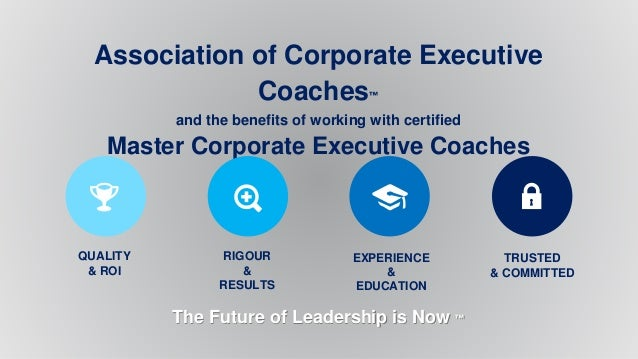 Association of Corporate Executive Coaches™ and the benefits of working with certified Master Corporate Executive Coaches ...