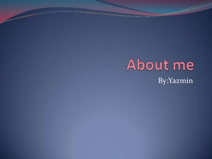 About me By:Yazmin