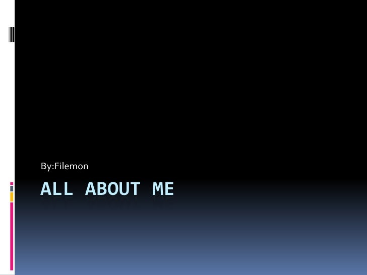 All about Me By:Filemon