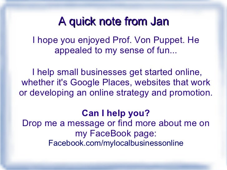 A quick note from Jan I hope you enjoyed Prof. Von Puppet. He appealed to my sense of fun... I help small businesses get s...