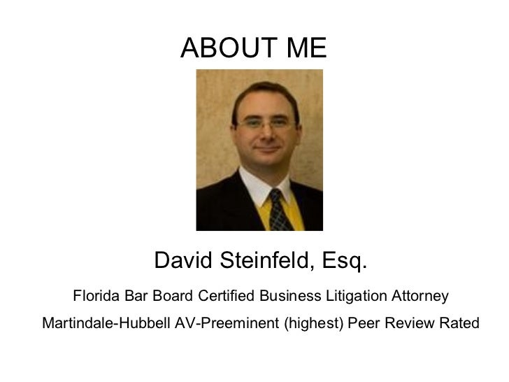 ABOUT ME David Steinfeld, Esq. Florida Bar Board Certified Business Litigation Attorney Martindale-Hubbell AV-Preeminent (...