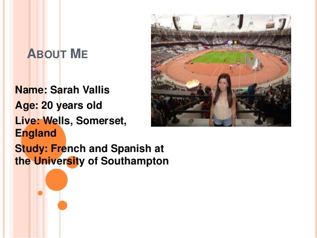 ABOUT MEName: Sarah VallisAge: 20 years oldLive: Wells, Somerset,EnglandStudy: French and Spanish atthe University of Sout...
