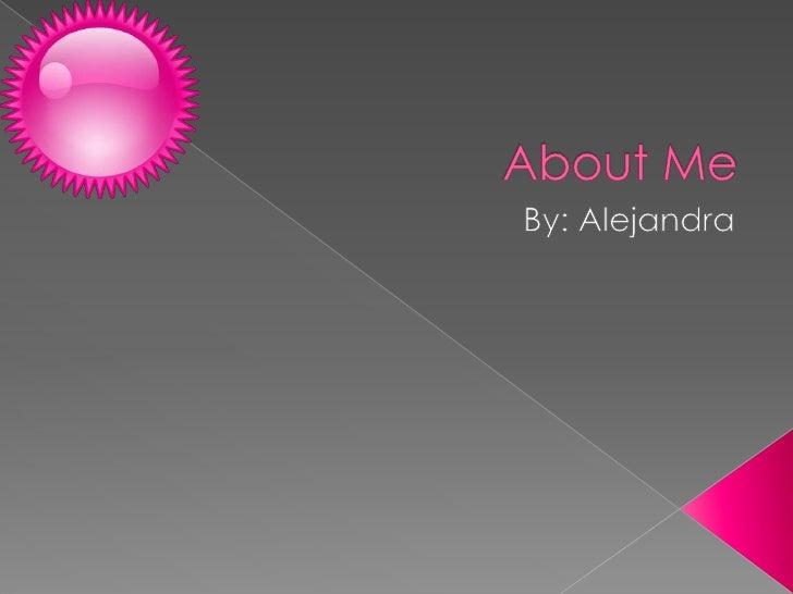 About Me By: Alejandra