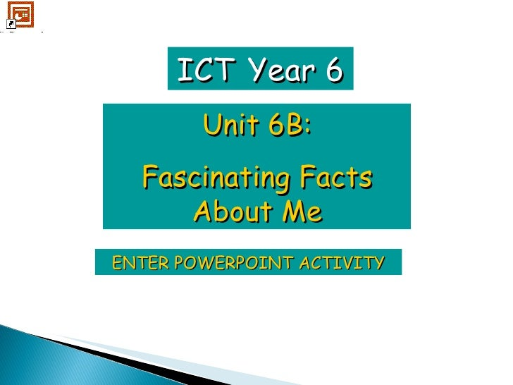 ENTER POWERPOINT ACTIVITY ICT   Year 6 Unit 6B: Fascinating Facts About Me