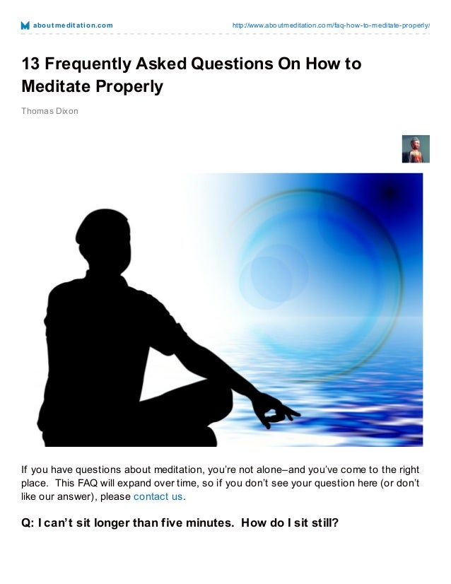 abo ut m e dit at io n.co m  http://www.abo utmeditatio n.co m/faq-ho w-to -meditate-pro perly/  13 Frequently Asked Quest...
