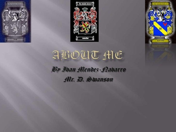 About Me<br />By Ivan Mendez-Navarro<br />Mr. D. Swanson <br />