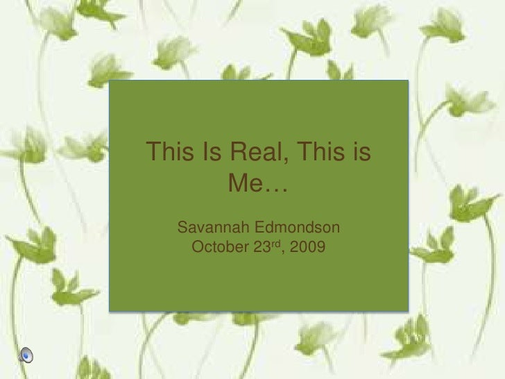 This Is Real, This is Me…<br />Savannah Edmondson<br />October 23rd, 2009 <br />