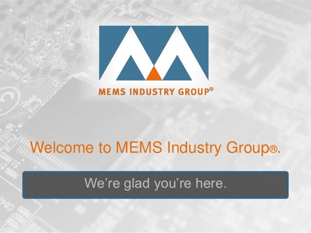 Welcome to MEMS Industry Group®.We're glad you're here.