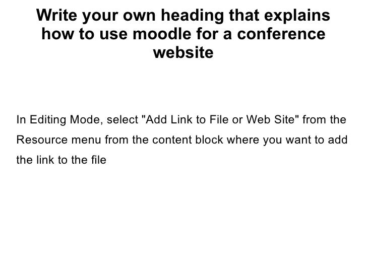 """Write your own heading that explains how to use moodle for a conference website In Editing Mode, select """"Add Link to ..."""