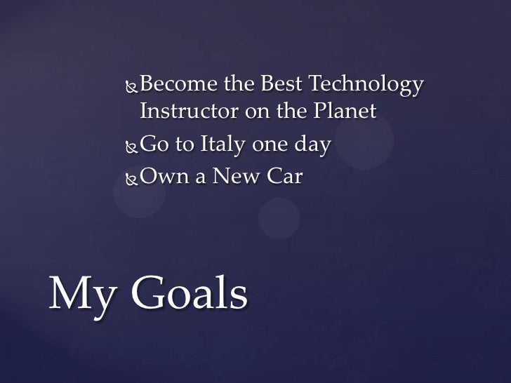  Become the Best Technology     Instructor on the Planet    Go to Italy one day    Own a New CarMy Goals