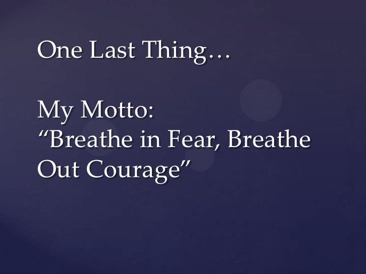 """One Last Thing…My Motto:""""Breathe in Fear, BreatheOut Courage"""""""