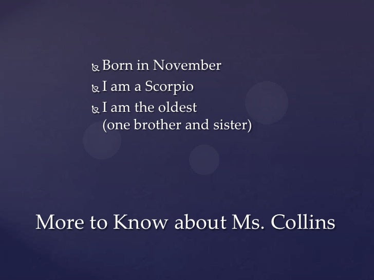  Born in November      I am a Scorpio      I am the oldest       (one brother and sister)More to Know about Ms. Collins