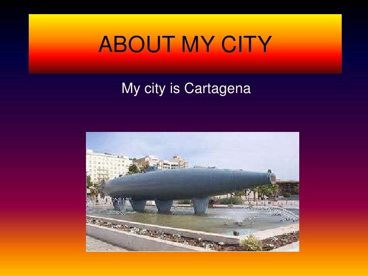 ABOUT MY CITY My city is Cartagena