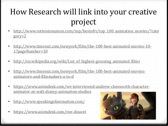 How Research will link into your creative  project  • http://www.rottentomatoes.com/top/bestofrt/top_100_animation_movies/...