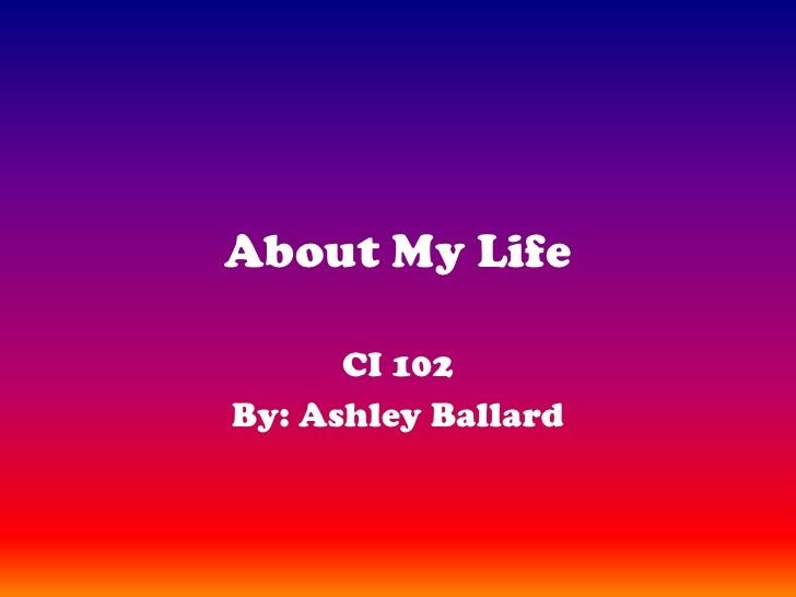 About My Life<br />CI 102<br />By: Ashley Ballard<br />