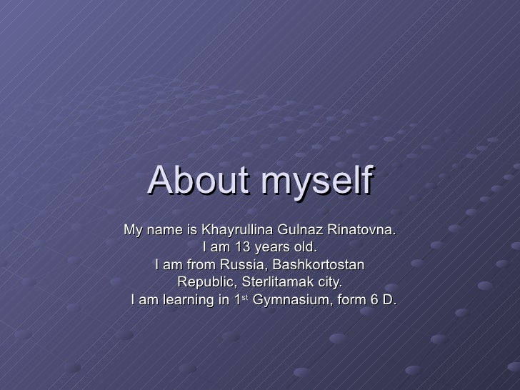 About myself My name is Khayrullina Gulnaz Rinatovna. I am 13 years old. I am from Russia, Bashkortostan Republic, Sterlit...