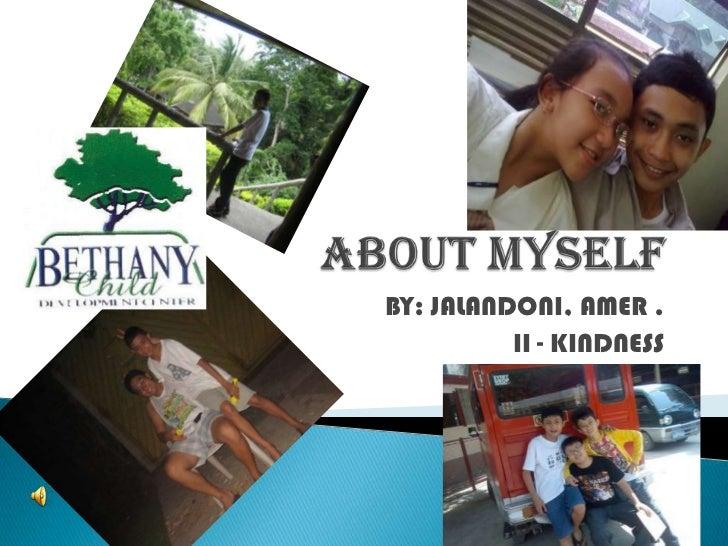 ABOUT MYSELF<br />BY: JALANDONI, AMER .<br />II - KINDNESS<br />