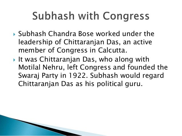  Subhash Chandra Bose worked under the leadership of Chittaranjan Das, an active member of Congress in Calcutta.  It was...