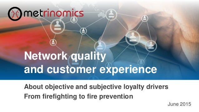 ©2015 Metrinomics GmbH - Network Quality and Customer Experience 1 About objective and subjective loyalty drivers From fir...