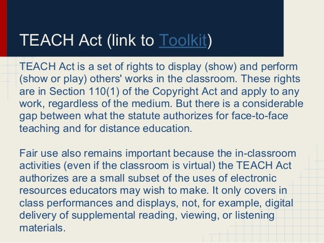 TEACH Act (link to Toolkit)TEACH Act is a set of rights to display (show) and perform(show or play) others works in the cl...