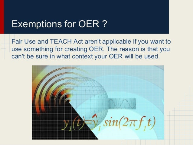 Exemptions for OER ?Fair Use and TEACH Act arent applicable if you want touse something for creating OER. The reason is th...