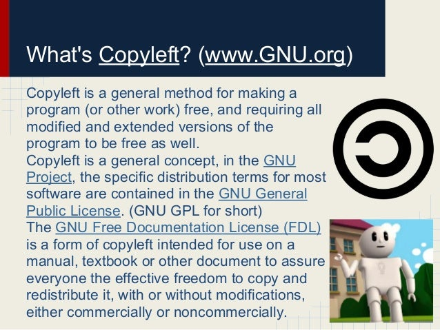 Whats Copyleft? (www.GNU.org)Copyleft is a general method for making aprogram (or other work) free, and requiring allmodif...