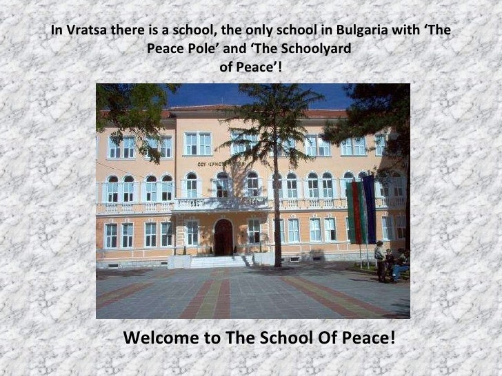 In Vratsa there is a school ,  the only school in Bulgaria with 'The Peace Pole' and 'The Schoolyard  of Peace'! Welcome t...