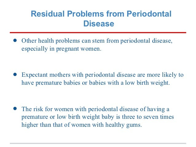 Residual Problems from Periodontal                    Disease•   Other health problems can stem from periodontal disease, ...