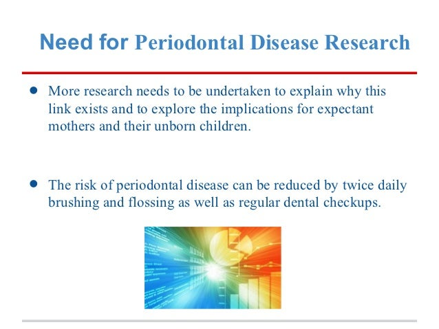 Need for Periodontal Disease Research•   More research needs to be undertaken to explain why this    link exists and to ex...