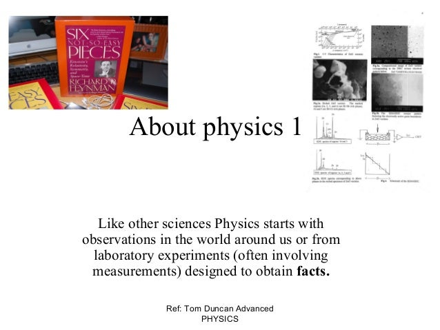 Ref: Tom Duncan Advanced PHYSICS About physics 1 Like other sciences Physics starts with observations in the world around ...