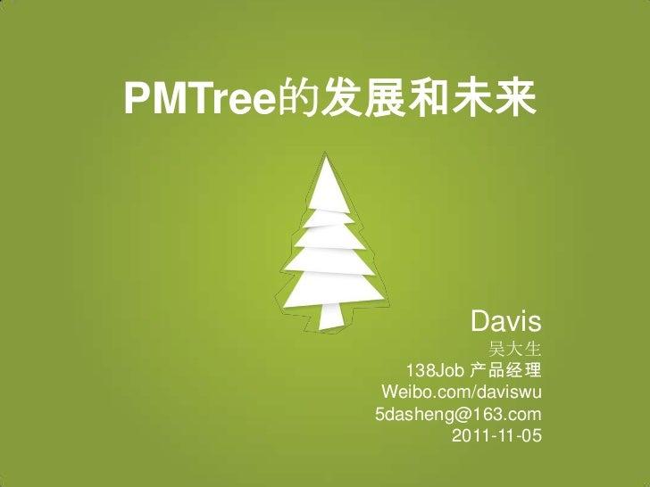 PMTree的发展和未来                 Davis                    吴大生          138Job 产品经理        Weibo.com/daviswu       5dasheng@163...