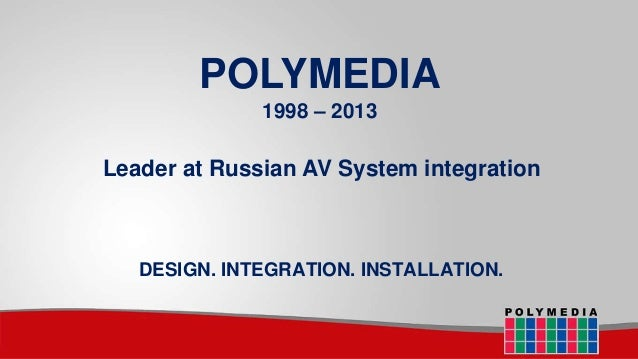 POLYMEDIA 1998 – 2013  Leader at Russian AV System integration  DESIGN. INTEGRATION. INSTALLATION.