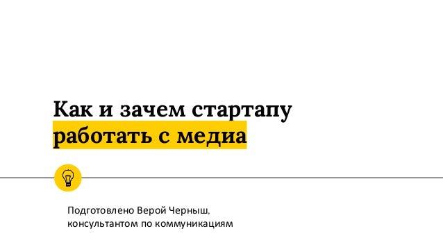 Как и зачем стартапу работать с медиа Подготовлено Верой Черныш, консультантом по коммуникациям