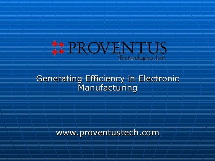 Generating Efficiency in Electronic Manufacturing www.proventustech.com