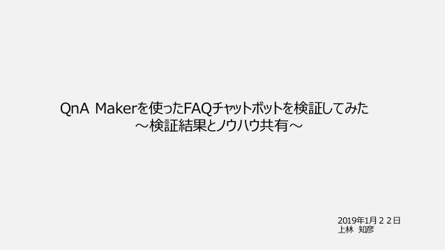 2019年1月22日 上林 知彦 QnA Makerを使ったFAQチャットボットを検証してみた ~検証結果とノウハウ共有~