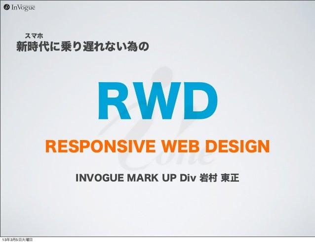 スマホ    新時代に乗り遅れない為の                  RWD             RESPONSIVE WEB DESIGN               INVOGUE MARK UP Div 岩村 東正13年3月5日火曜日