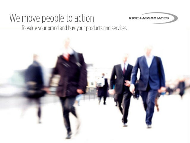 We move people to action   To value your brand and buy your products and services