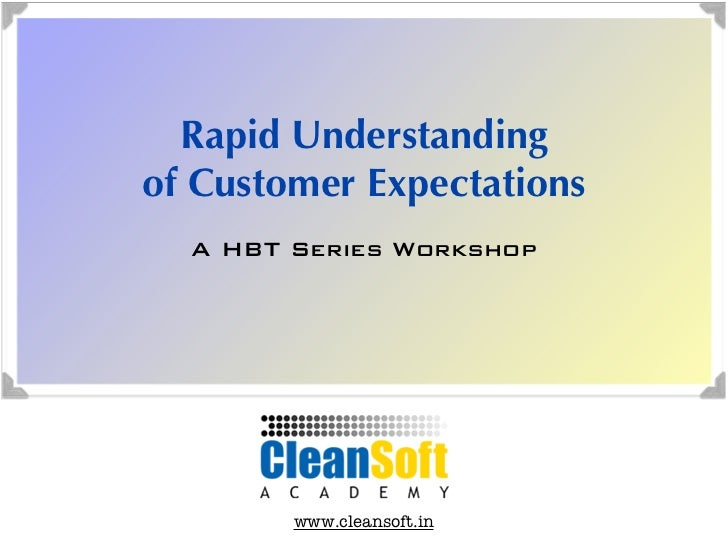 Rapid Understandingof Customer Expectations  A HBT Series Workshop        www.cleansoft.in