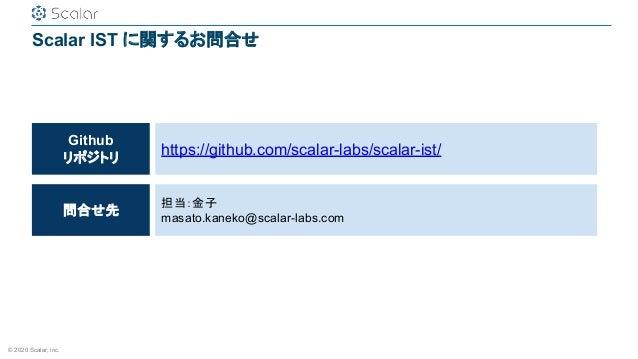 © 2020 Scalar, inc. Scalar IST に関するお問合せ https://github.com/scalar-labs/scalar-ist/ Github リポジトリ 担当:金子 masato.kaneko@scalar...